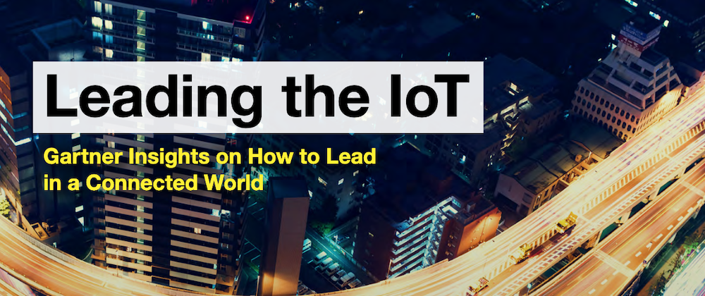 Leading the IoT: Gartner insights on how to lead in a connected world